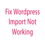 Fix Wordpress Import Posts Not Working Issue